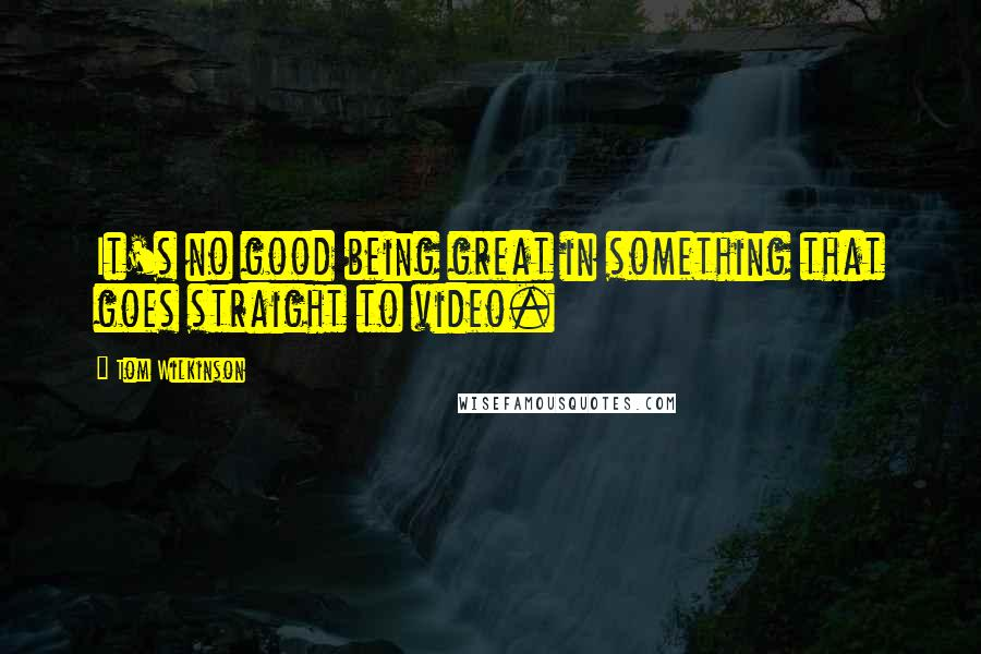 Tom Wilkinson quotes: It's no good being great in something that goes straight to video.