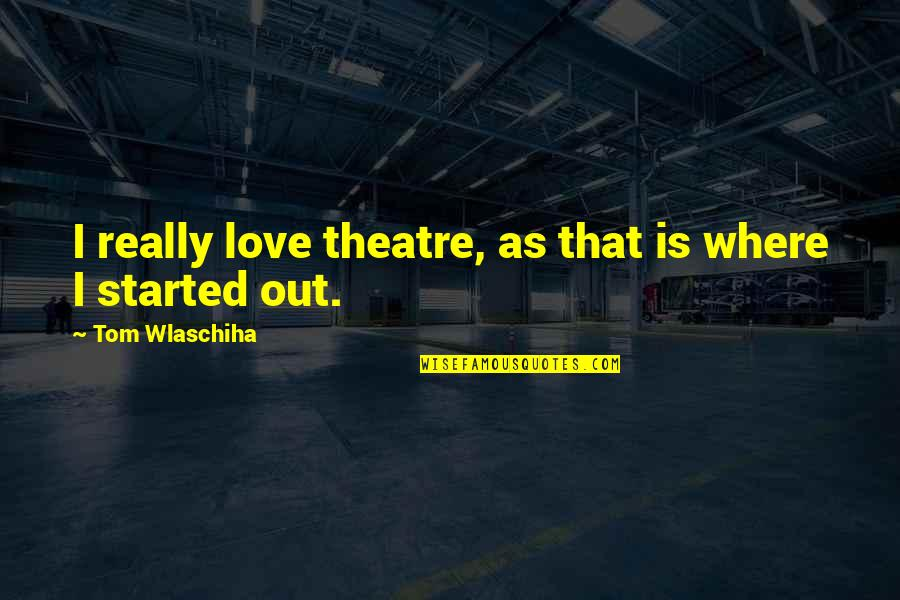 Tom Wlaschiha Quotes By Tom Wlaschiha: I really love theatre, as that is where
