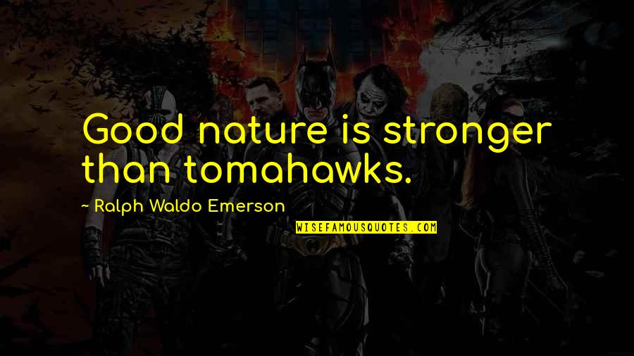 Tomahawks Quotes By Ralph Waldo Emerson: Good nature is stronger than tomahawks.