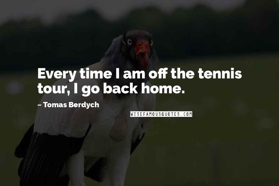 Tomas Berdych quotes: Every time I am off the tennis tour, I go back home.