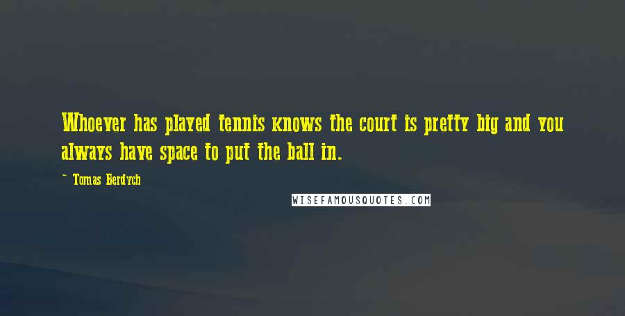 Tomas Berdych quotes: Whoever has played tennis knows the court is pretty big and you always have space to put the ball in.