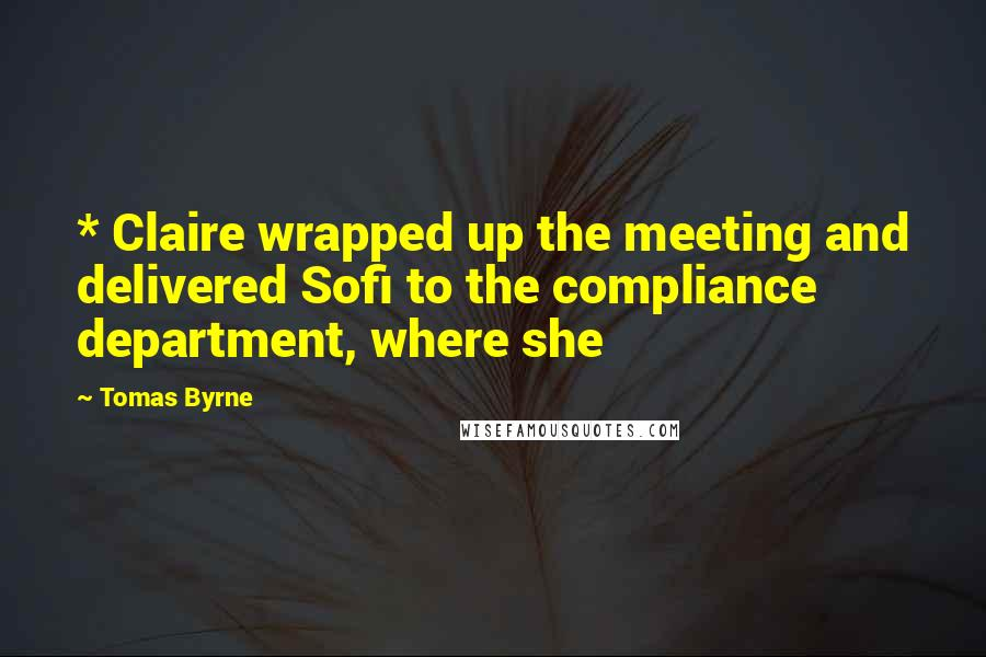 Tomas Byrne quotes: * Claire wrapped up the meeting and delivered Sofi to the compliance department, where she