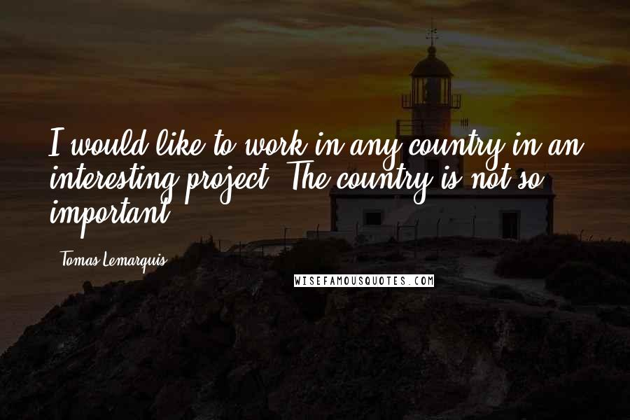Tomas Lemarquis quotes: I would like to work in any country in an interesting project. The country is not so important.
