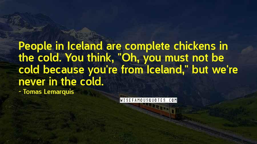 "Tomas Lemarquis quotes: People in Iceland are complete chickens in the cold. You think, ""Oh, you must not be cold because you're from Iceland,"" but we're never in the cold."