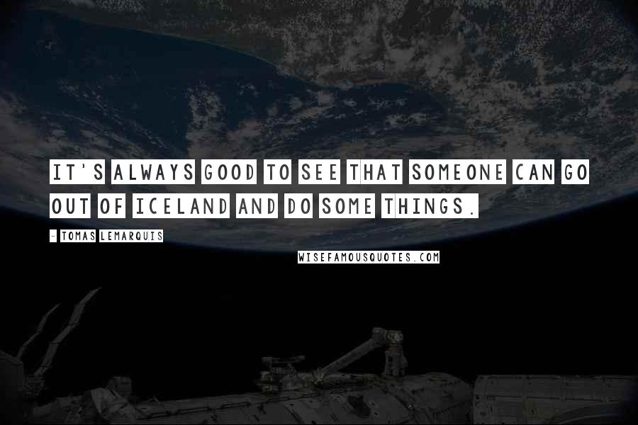 Tomas Lemarquis quotes: It's always good to see that someone can go out of Iceland and do some things.