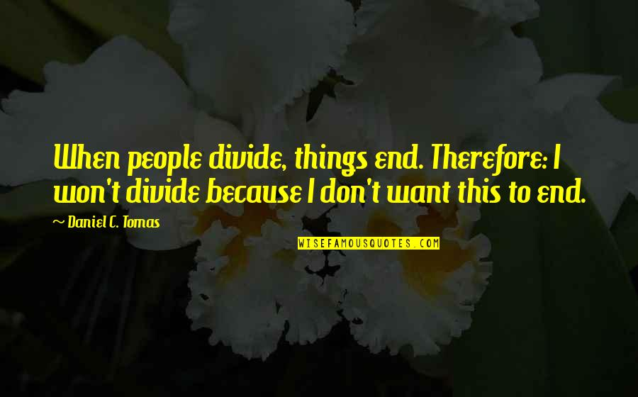 Tomas Quotes By Daniel C. Tomas: When people divide, things end. Therefore: I won't