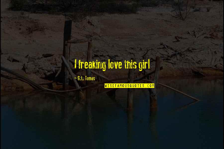 Tomas Quotes By G.L. Tomas: I freaking love this girl