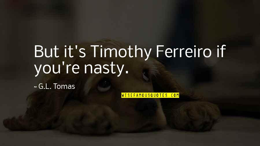 Tomas Quotes By G.L. Tomas: But it's Timothy Ferreiro if you're nasty.