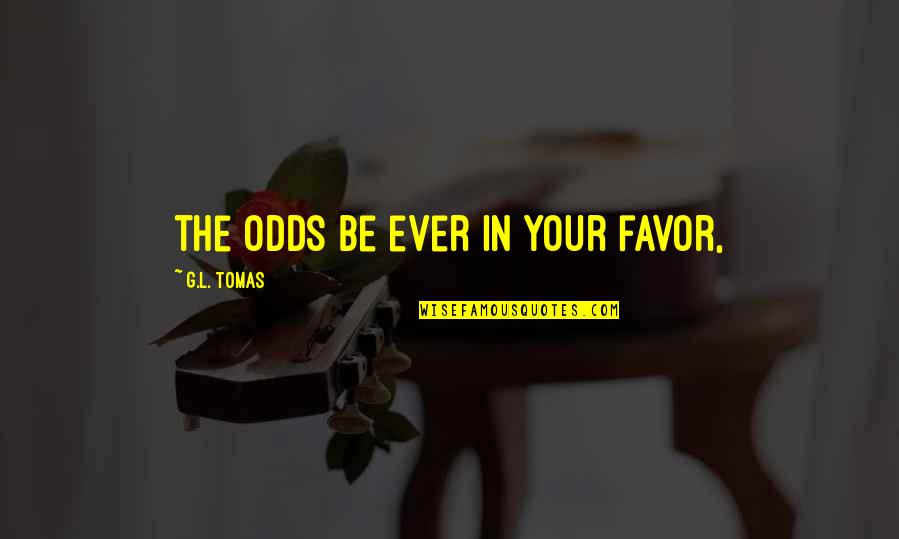 Tomas Quotes By G.L. Tomas: the odds be ever in your favor,