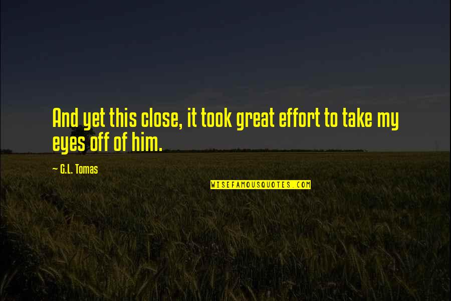 Tomas Quotes By G.L. Tomas: And yet this close, it took great effort