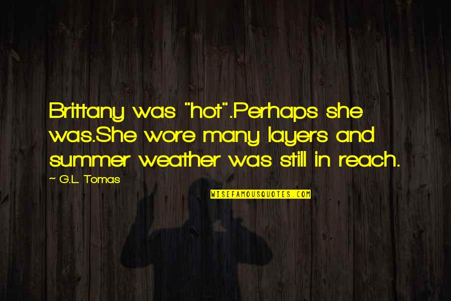 """Tomas Quotes By G.L. Tomas: Brittany was """"hot"""".Perhaps she was.She wore many layers"""