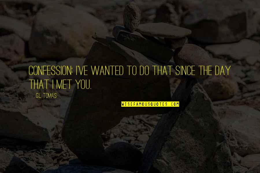 Tomas Quotes By G.L. Tomas: Confession: I've wanted to do that since the