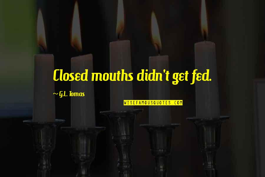 Tomas Quotes By G.L. Tomas: Closed mouths didn't get fed.