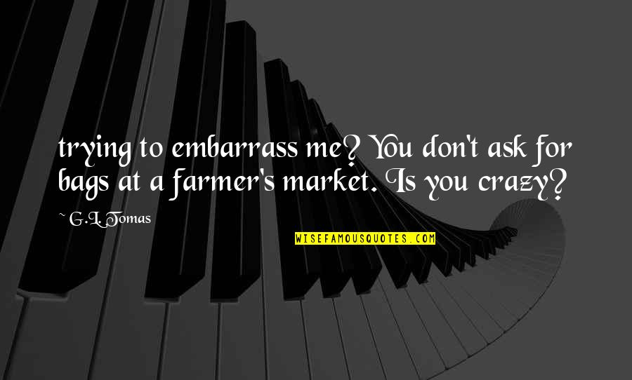 Tomas Quotes By G.L. Tomas: trying to embarrass me? You don't ask for
