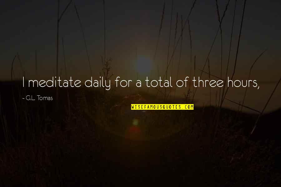 Tomas Quotes By G.L. Tomas: I meditate daily for a total of three
