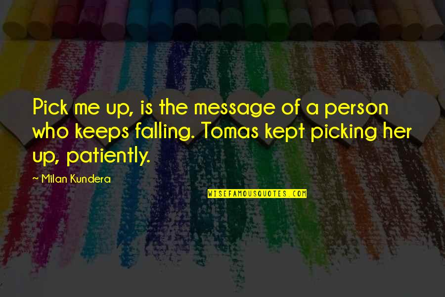Tomas Quotes By Milan Kundera: Pick me up, is the message of a