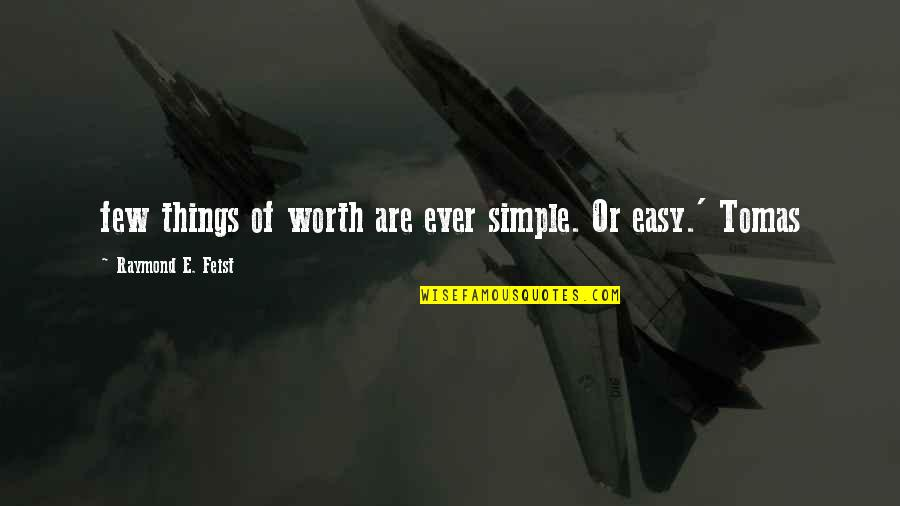 Tomas Quotes By Raymond E. Feist: few things of worth are ever simple. Or