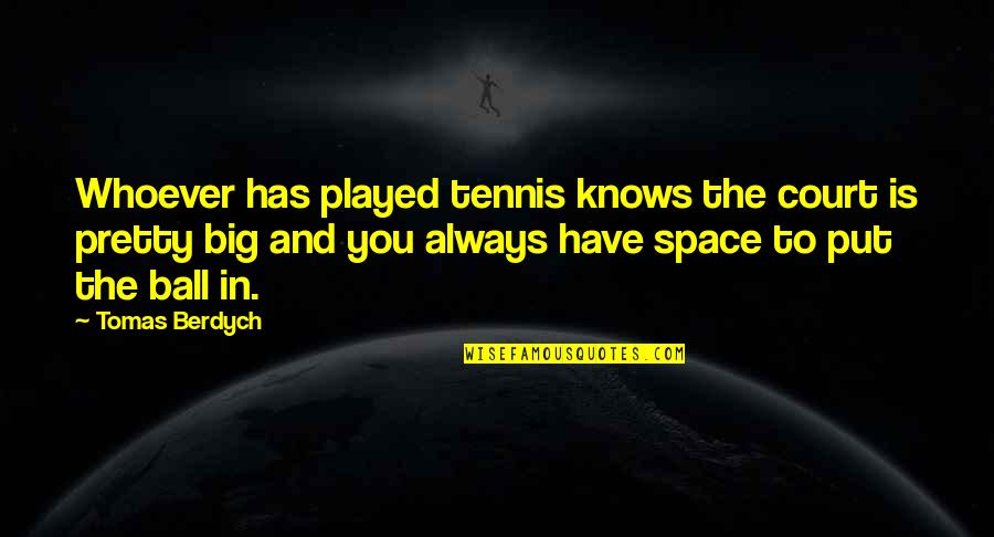 Tomas Quotes By Tomas Berdych: Whoever has played tennis knows the court is