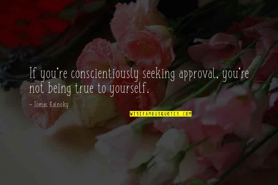 Tomas Quotes By Tomas Kalnoky: If you're conscientiously seeking approval, you're not being
