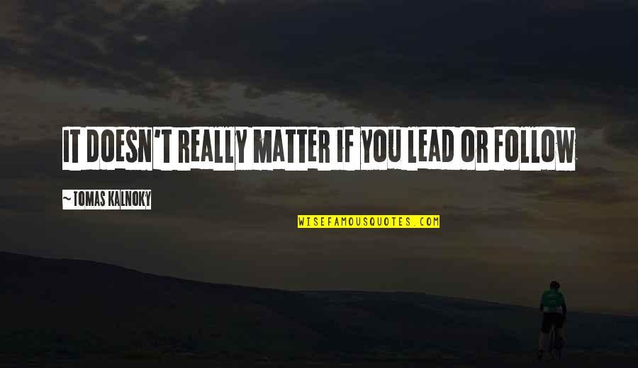 Tomas Quotes By Tomas Kalnoky: It doesn't really matter if you lead or