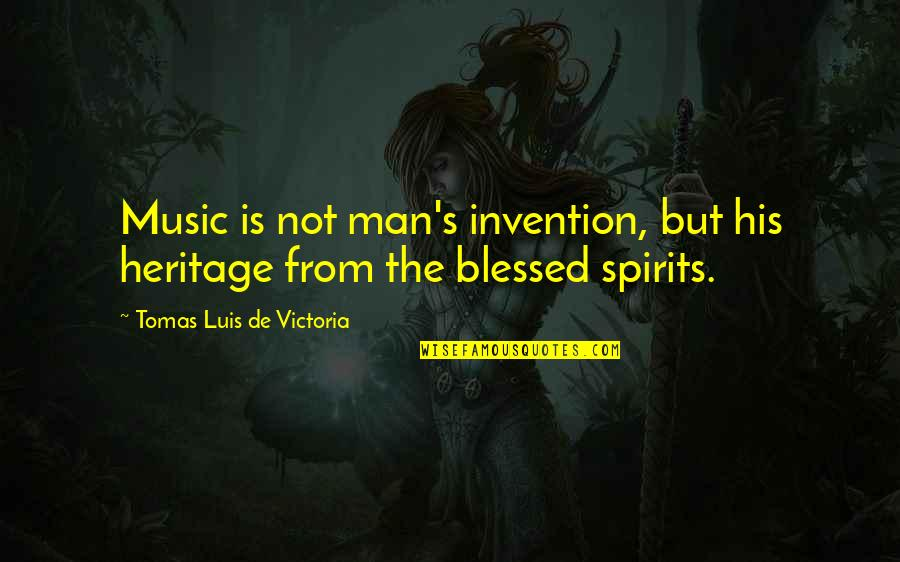 Tomas Quotes By Tomas Luis De Victoria: Music is not man's invention, but his heritage