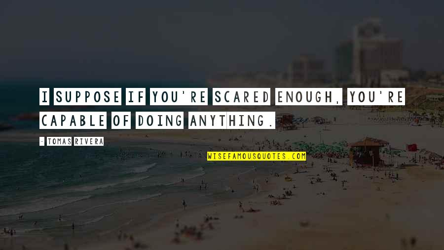 Tomas Quotes By Tomas Rivera: I suppose if you're scared enough, you're capable
