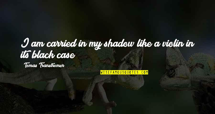 Tomas Quotes By Tomas Transtromer: I am carried in my shadow like a