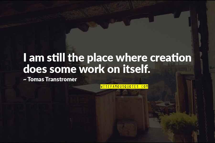 Tomas Quotes By Tomas Transtromer: I am still the place where creation does