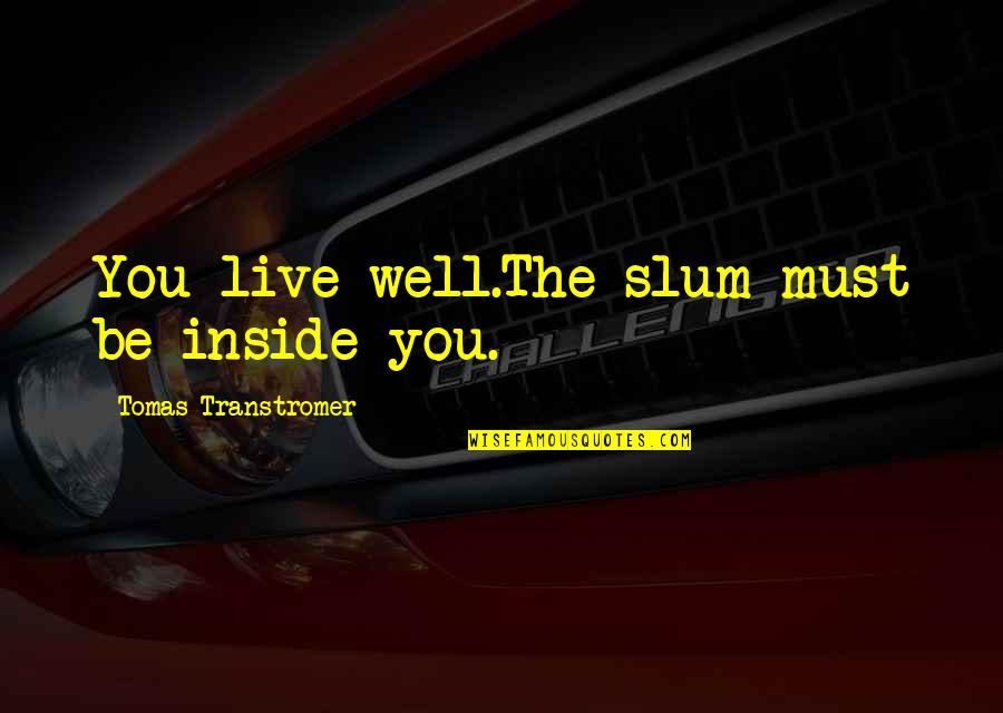 Tomas Quotes By Tomas Transtromer: You live well.The slum must be inside you.