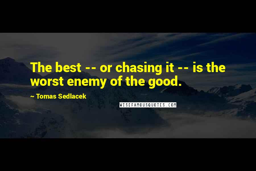 Tomas Sedlacek quotes: The best -- or chasing it -- is the worst enemy of the good.