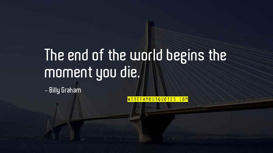 Tomb Marker Quotes By Billy Graham: The end of the world begins the moment