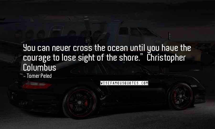 "Tomer Peled quotes: You can never cross the ocean until you have the courage to lose sight of the shore."" Christopher Columbus"