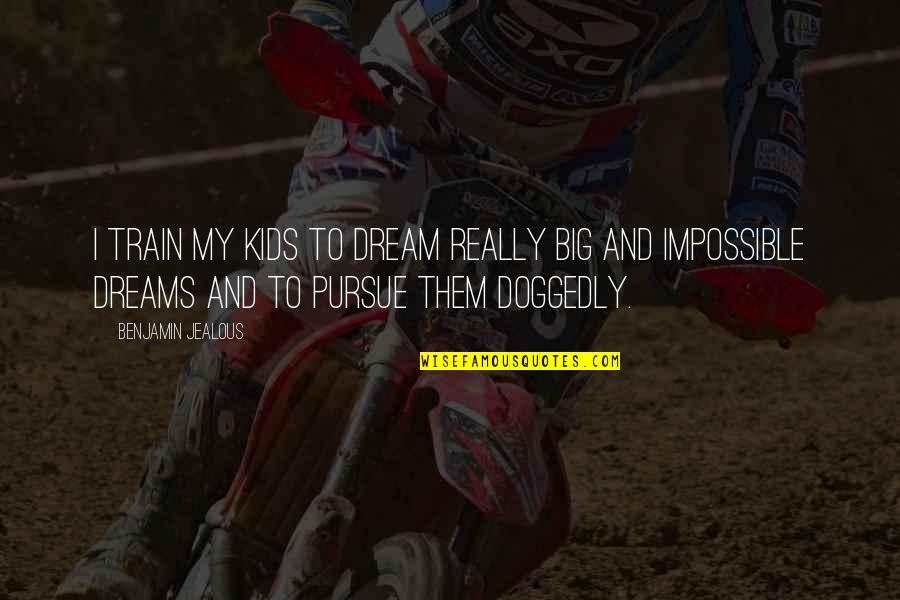 Tommorows Quotes By Benjamin Jealous: I train my kids to dream really big