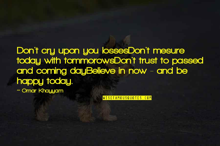 Tommorows Quotes By Omar Khayyam: Don't cry upon you lossesDon't mesure today with