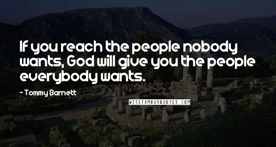 Tommy Barnett quotes: If you reach the people nobody wants, God will give you the people everybody wants.