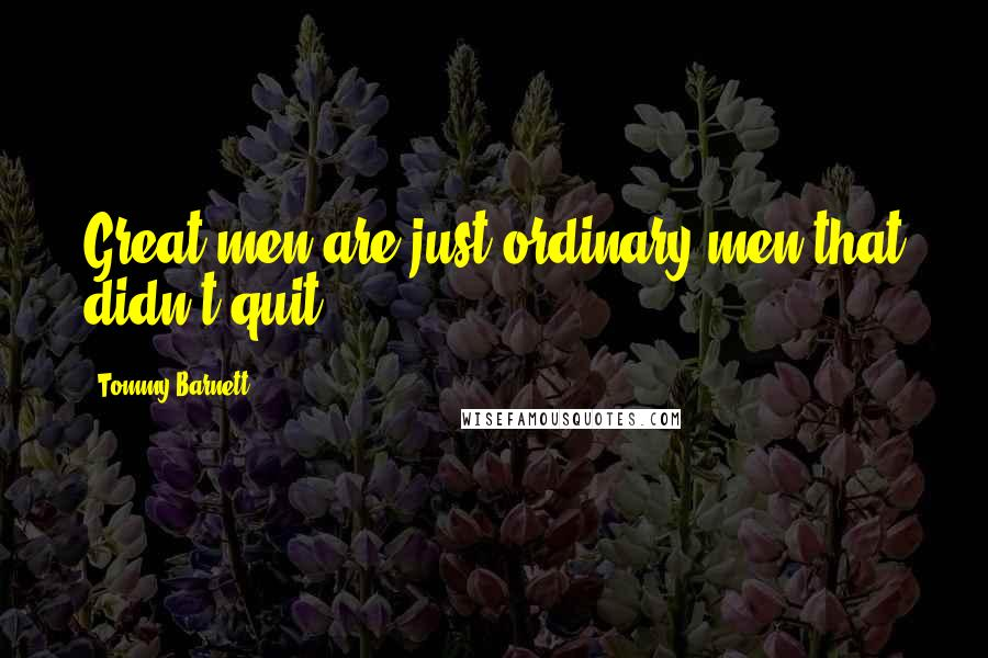 Tommy Barnett quotes: Great men are just ordinary men that didn't quit.