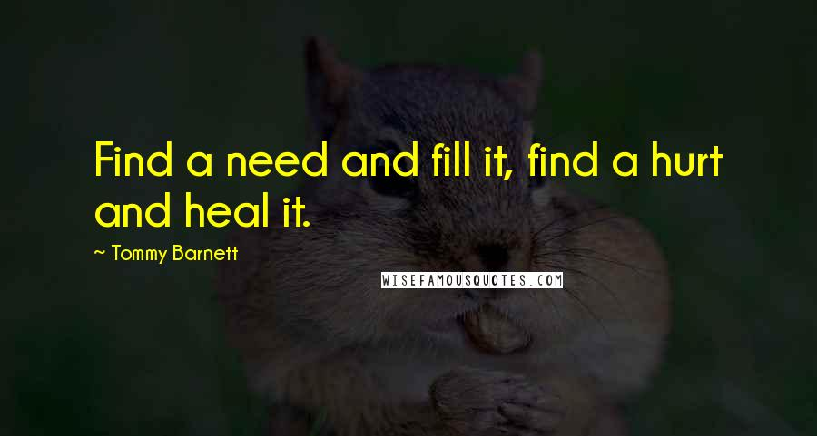 Tommy Barnett quotes: Find a need and fill it, find a hurt and heal it.