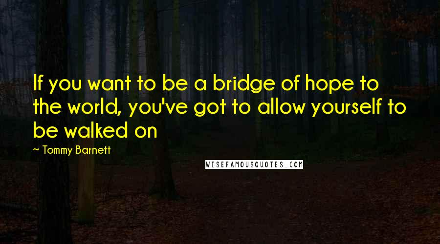 Tommy Barnett quotes: If you want to be a bridge of hope to the world, you've got to allow yourself to be walked on