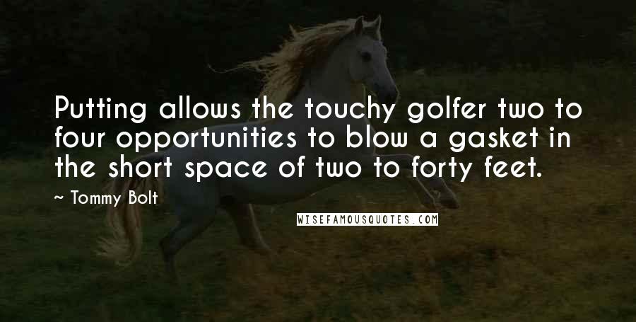 Tommy Bolt quotes: Putting allows the touchy golfer two to four opportunities to blow a gasket in the short space of two to forty feet.