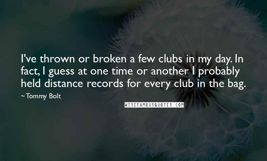 Tommy Bolt quotes: I've thrown or broken a few clubs in my day. In fact, I guess at one time or another I probably held distance records for every club in the bag.