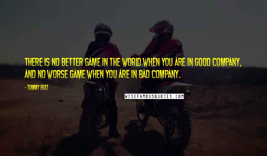 Tommy Bolt quotes: There is no better game in the world when you are in good company, and no worse game when you are in bad company.