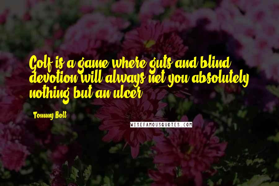 Tommy Bolt quotes: Golf is a game where guts and blind devotion will always net you absolutely nothing but an ulcer.