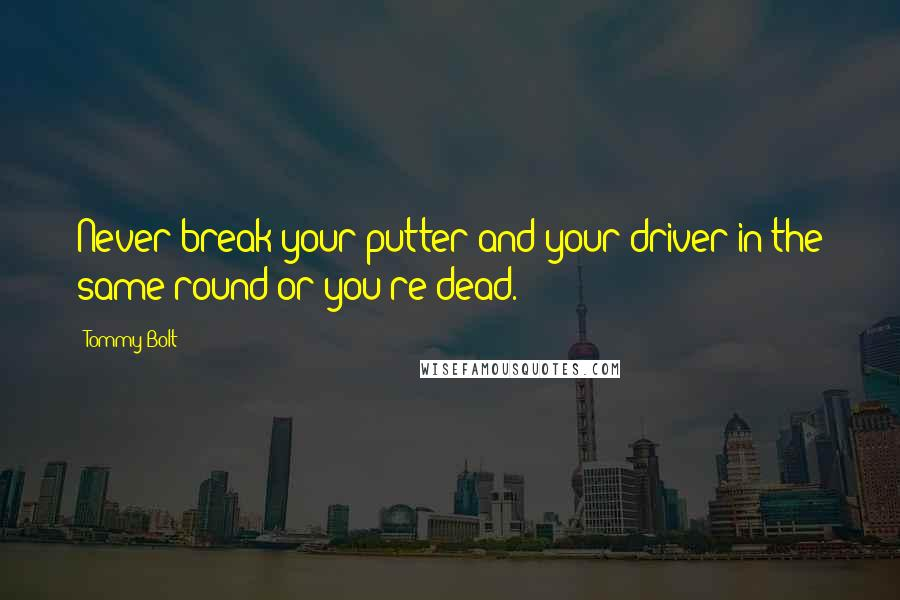 Tommy Bolt quotes: Never break your putter and your driver in the same round or you're dead.