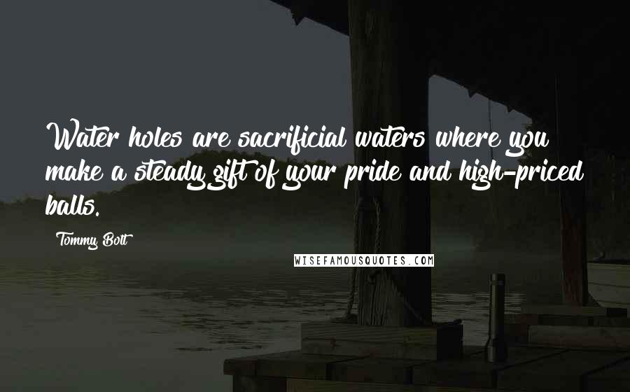 Tommy Bolt quotes: Water holes are sacrificial waters where you make a steady gift of your pride and high-priced balls.