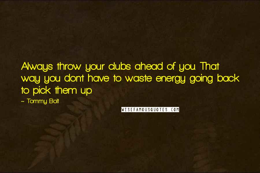 Tommy Bolt quotes: Always throw your clubs ahead of you. That way you don't have to waste energy going back to pick them up.