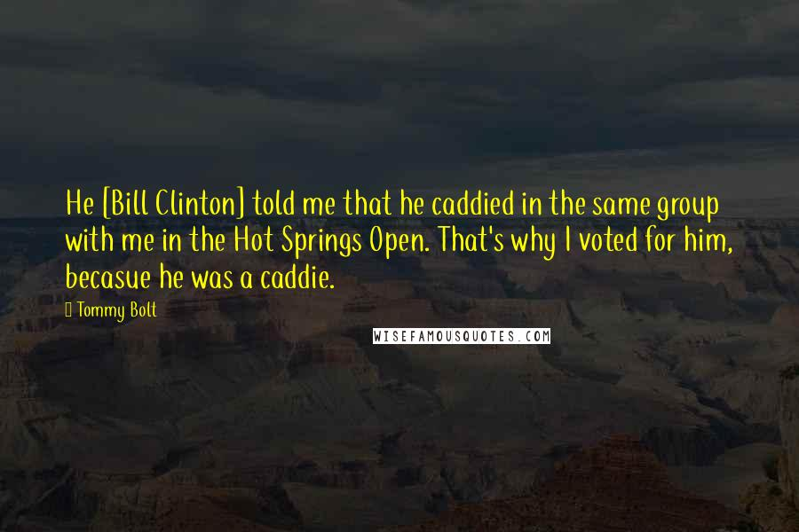 Tommy Bolt quotes: He [Bill Clinton] told me that he caddied in the same group with me in the Hot Springs Open. That's why I voted for him, becasue he was a caddie.
