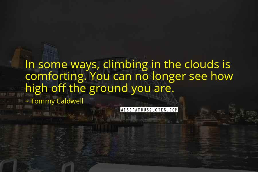 Tommy Caldwell quotes: In some ways, climbing in the clouds is comforting. You can no longer see how high off the ground you are.