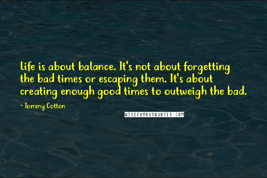 Tommy Cotton quotes: Life is about balance. It's not about forgetting the bad times or escaping them. It's about creating enough good times to outweigh the bad.