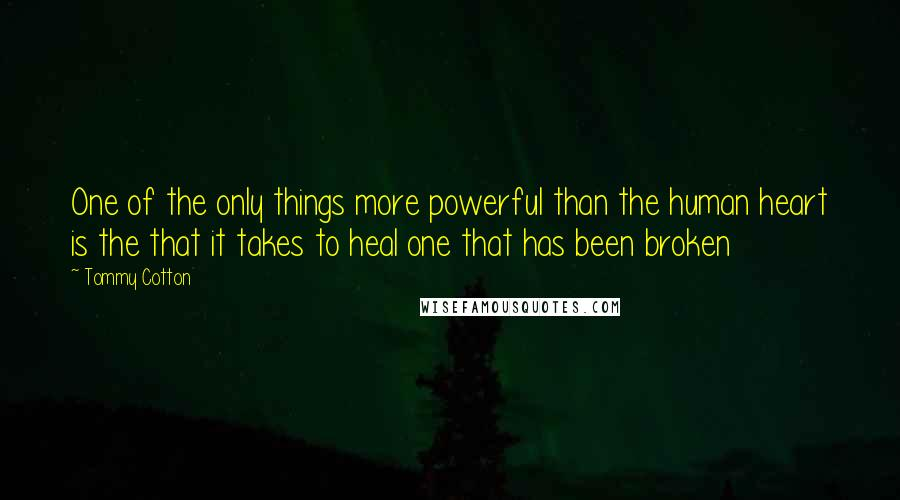Tommy Cotton quotes: One of the only things more powerful than the human heart is the that it takes to heal one that has been broken