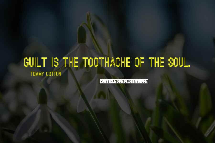 Tommy Cotton quotes: Guilt is the toothache of the soul.